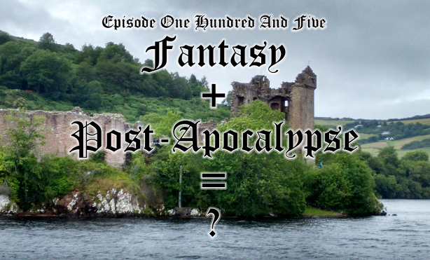 Episode One Hundred And Five - Fantasy Plus Post-Apocalypse Equals ?